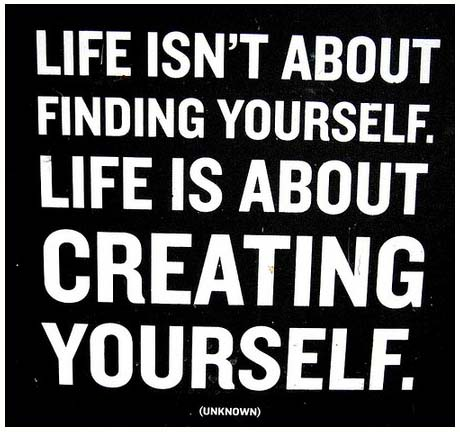 Life isn't' about finding yourself. Life is about creating yourself.